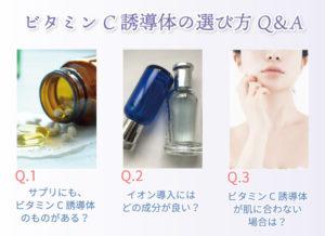 ビタミンC誘導体の選び方Q&A Q.1サプリにも、ビタミンC誘導体のものがある? Q.2イオン導入にはどの成分が良い? Q.3ビタミンC誘導体が肌に合わない場合は?