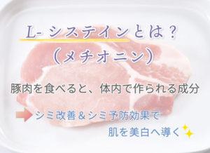 L-システインとは? (メチオニン) 豚肉を食べると、体内で作られる成分 シミ改善&シミ予防効果で肌を美白へ導く