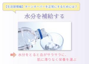 【生活習慣編】ターンオーバーを正常にするためには? 水分を補給する 水分をとると血がサラサラに、肌に滞りなく栄養を運ぶ