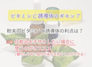 ビタミンC誘導体のギモン7 粉末のビタミンC誘導体の利点は? 化粧品を手作りしたい場合に使うのがオススメ (酸化しやすい成分の劣化を防ぐことができる)