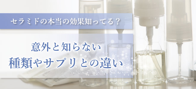 セラミドの効果ホントに知ってる?美容液の種類・違いを知らないと損かも…。