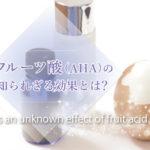 フルーツ酸(AHA)の効果はピーリングだけじゃない!角質が剥がれて大丈夫?
