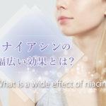 ナイアシン・ニコチン酸アミドの11ヶの効果!フラッシュ症状は好転作用?