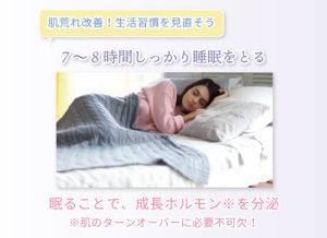 肌荒れ改善!生活習慣を見直そう 7~8時間しっかり睡眠をとる 眠ることで、成長ホルモン※を分泌 ※肌のターンオーバーに必要不可欠!