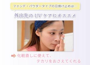 ファンデ・パウダータイプの日焼け止めは… 外出先のUVケアにオススメ 化粧直しに使えて、テカリをおさえてくれる