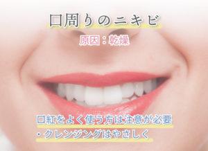 口周りのニキビ 原因:乾燥 口紅をよく使う方は注意が必要 ・クレンジングはやさしく