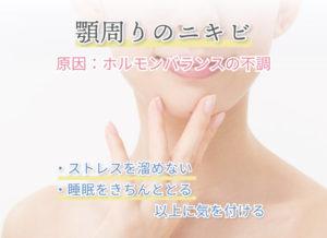 顎周りのニキビ 原因:ホルモンバランスの不調 ・ストレスを溜めない ・睡眠をきちんととる 以上に気を付ける