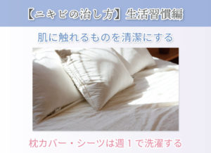 【ニキビの治し方】生活習慣編 肌に触れるものを清潔にする 枕カバー・シーツは週1で洗濯する