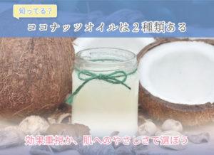 知ってる?ココナッツオイルは2種類ある 効果重視か、肌へのやさしさで選ぼう