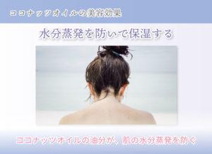 ココナッツオイルの美容効果 水分蒸発を防いで保湿する ココナッツオイルの油分が、肌の水分蒸発を防ぐ