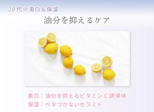 20代の美白&保湿 油分を抑えるケア 美白:油分を抑えるビタミンC誘導体 保湿:ベタつかないセラミド