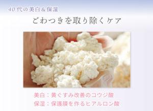 40代の美白&保湿 ごわつきを取り除くケア 美白:黄ぐすみ改善のコウジ酸 保湿:保護膜を作るヒアルロン酸