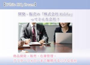【White HQ Cream】 開発・販売の「株式会社Koloha」ってどんな会社? 商品開発・販売・在庫管理・アフターフォローまで展開する小さな会社