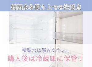 精製水を使う上での注意点 精製水は傷みやすい… 購入後は冷蔵庫に保管!
