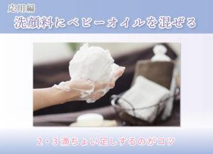 応用編 洗顔料にベビーオイルを混ぜる 2・3滴ちょい足しするのがコツ