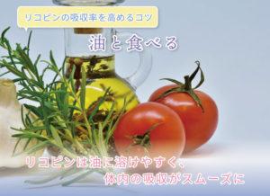 リコピンの吸収率を高めるコツ 油と食べる リコピンは油に溶けやすく、体内の吸収がスムーズに