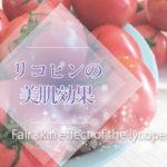 リコピンの美肌効果が実はスゴイ!美白効果・日焼け改善の作用が最新研究で判明