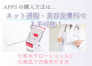APPSの購入方法は… ネット通販・美容皮膚科で入手可能! 化粧水やローションなど化粧品での販売が主流