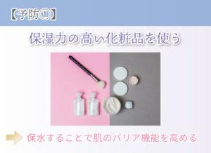 【予防①】 保湿力の高い化粧品を使う 保水することで肌のバリア機能を高める