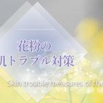 その肌荒れ、花粉症のせいかも!通院不要の花粉の肌トラブル対策・予防