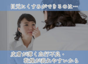 目元にくすみができるのは… 皮膚が薄く血行不良・乾燥が表れやすいから