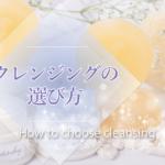 クレンジング5種類の《選び方》と《洗浄力の違い》!適当に選ぶと肌荒れするかも…