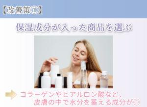 【改善策①】 保湿成分が入った商品を選ぶ コラーゲンやヒアルロン酸など、皮膚の中で水分を蓄える成分が◎