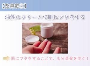 【改善策②】油性のクリームで肌にフタをする 肌にフタをすることで、水分蒸発を防ぐ!