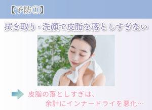 【予防①】 拭き取り・洗顔で皮脂を落としすぎない 皮脂の落としすぎは、余計にインナードライを悪化…