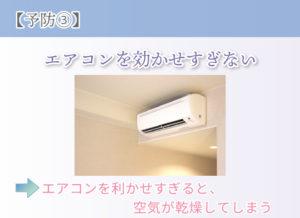 【予防③】エアコンを効かせすぎない エアコンを利かせすぎると、空気が乾燥してしまう