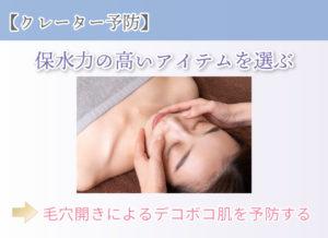 【クレーター予防】 保水力の高いアイテムを選ぶ 毛穴開きによるデコボコ肌を予防する
