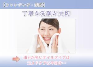【クレンジング・洗顔】 丁寧な洗顔が大切 油分が多いオイルタイプはコメドケアに不向き…