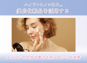 ハイドロキノンなど… 美白化粧品を活用する メラニンの生成や働きを抑えてシミを改善