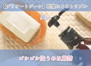 【デリケートゾーン】乾燥によるトラブル 臭い ゴシゴシ洗うのは厳禁