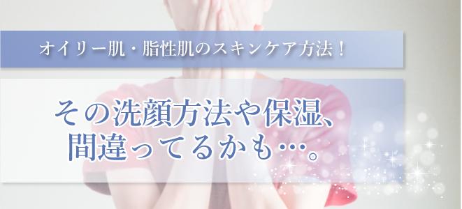 オイリー肌・脂性肌のスキンケア方法!その洗顔方法や保湿、間違ってるかも…。