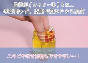 脂性肌(オイリー肌)とは… 季節問わず、皮脂で顔がテカる肌質 ニキビや吹き出物もできやすい…!