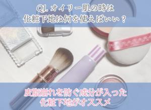 Q1.オイリー肌の時は化粧下地は何を使えばいい? 皮脂崩れを防ぐ成分が入った化粧下地がオススメ