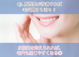 Q3.脂性肌が改善すれば毛穴開きも治る? 皮脂量を抑えられれば、毛穴も閉じやすくなる◎