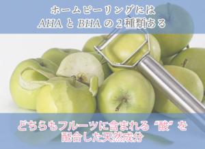 """ホームピーリングには AHAとBHAの2種類ある どちらもフルーツに含まれる""""酸""""を配合した天然成分"""