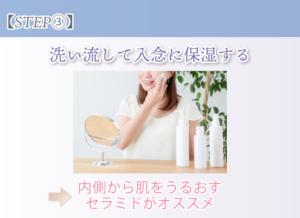 【STEP③】洗い流して入念に保湿する 内側から肌をうるおすセラミドがオススメ