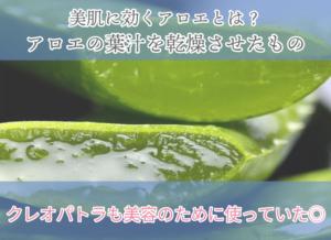 美肌に効くアロエとは? アロエの葉汁を乾燥させたもの クレオパトラも美容のために使っていた◎