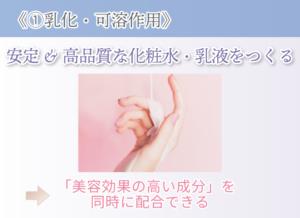 《①乳化・可溶作用》 安定&高品質な化粧水・乳液をつくる 「美容効果の高い成分」を 同時に配合できる
