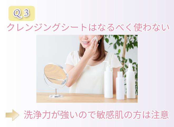 Q3 クレンジングシートはなるべく使わない 洗浄力が強いので敏感肌の方は注意