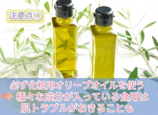注意点① 必ず化粧用オリーブオイルを使う →様々な成分が入っている食用は肌トラブルがおきることも