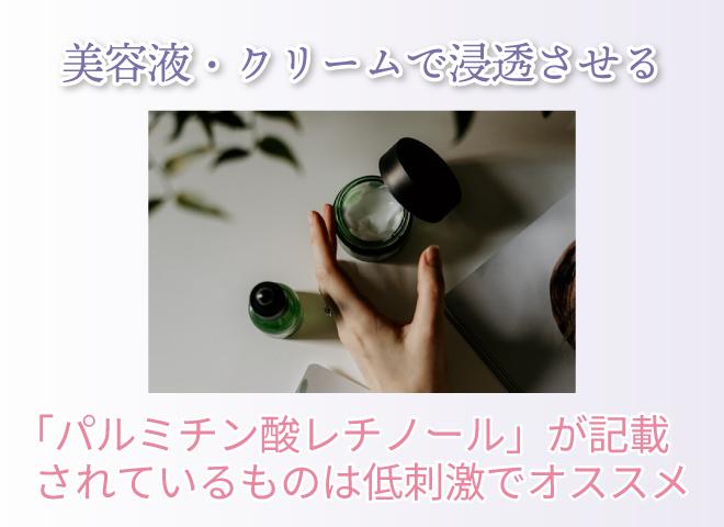 美容液・クリームで浸透させる 「パルミチン酸レチノール」が記載されているものは低刺激でオススメ